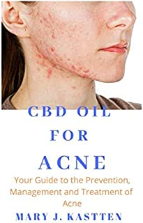 CBD OIL FOR ACNE: Your Guide to the Prevention, Management and Treatment of Acne