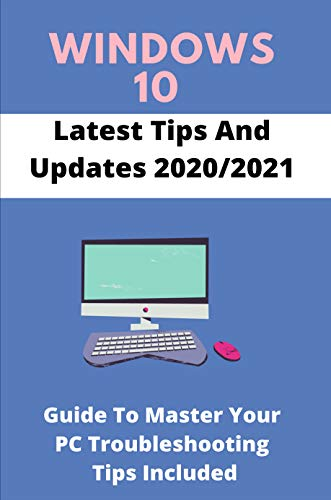 Windows 10 Latest Tips And Updates 2020/2021: Guide To Master Your PC Troubleshooting Tips Included: Windows 10 Update (English Edition)