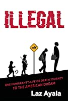 Illegal: One Immigrant's Life or Death Journey to the American Dream