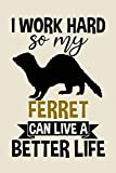 I Work Hard So My Ferret Can Live A Better Life funny cool cute Birthday christmas journal notebook gag gift for hardworking loving pet ferret owners ... for ferret ferrets mom mum dad owner lover