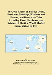 The 2016 Report on Plastics Doors, Partitions, Moldings, Windows and Frames, and Decorative Trim Excluding Foam, Hardware, and Reinforced Plastics: World Market Segmentation by City