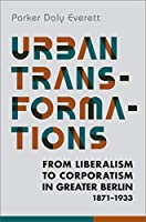 Urban Transformations: From Liberalism to Corporatism in Greater Berlin, 1871-1933 (German and European Studies)