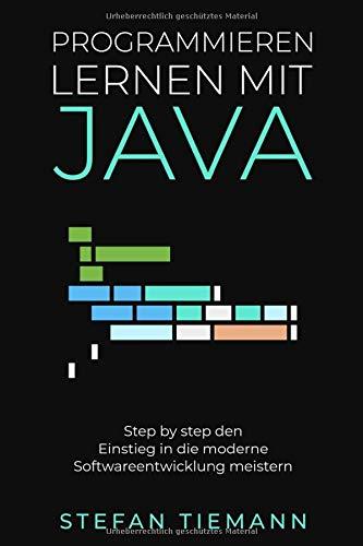 Programmieren lernen mit Java- Step by step den Einstieg in die moderne Softwareentwicklung meistern