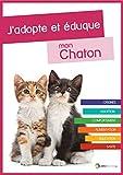 J'adopte et éduque mon Chaton: Naissance, adoption, comportement, alimentation, santé et éducation du chat