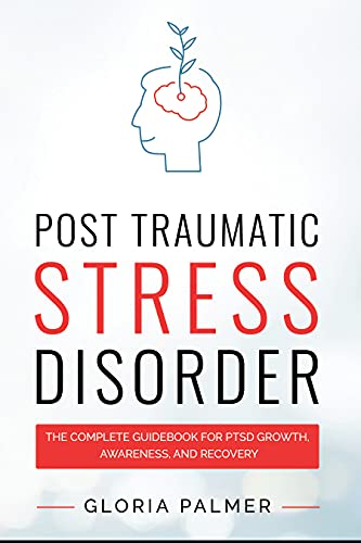 Post-Traumatic Stress Disorder : The Complete Guidebook for PTSD Growth,...