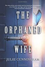 The Orphaned Wife: The story of how one woman survived emotional abandonment in a Christian marriage, and her healing jour...
