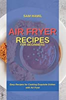 Air Fryer Recipes for Beginners: Easy Recipes for Cooking Exquisite Dishes with Air Fryer