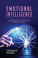 Emotional Intelligence: Learn How to Understand and Manage Your Emotions to Improve Yourself