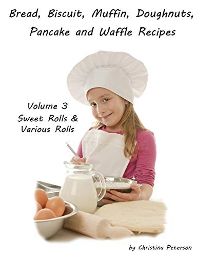 BREAD, BISCUIT, MUFFIN, DOUGHNUTS, PANCAKE AND WAFFLE RECIPES, VOLUME 3 SWEET ROLLS...