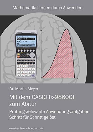 Mit dem CASIO fx-9860GII zum Abitur: Prüfungsrelevante Anwendungsaufgaben Schritt für Schritt gelöst (Mathematik)