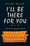 I'll Be There for You: The One about Friends (2018): The Ultimate Book for Friends Fans Everywhere - Kelsey Miller