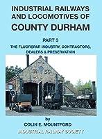 Industrial Railways and Locomotives of County Durham Volume 3 Fluospar, Contractors, Dealers, Preservation