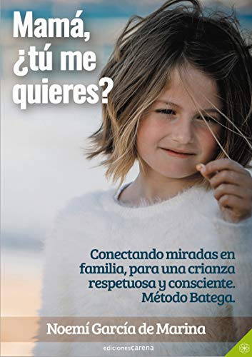 Mamá, ¿tú me quieres?: Conectando miradas en familia, para una crianza respetuosa y consciente. Método Batega.: 481 (Crecimiento Carena)