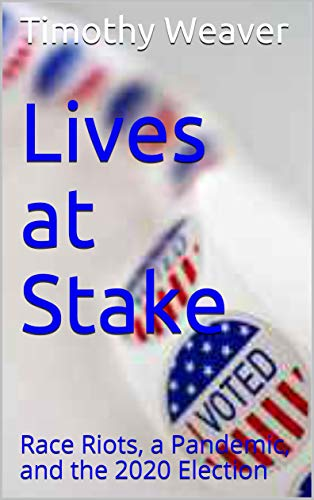 Lives at Stake: Race Riots, a Pandemic, and the 2020 Election by [Timothy Weaver]
