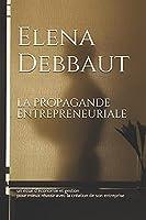 La propagande entrepreneuriale: un essai d'économie et gestion pour mieux réussir avec la création de son entreprise (La face cachée de l'économie)