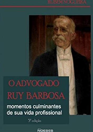 O Advogado Ruy Barbosa: Momentos Culminantes de sua Vida Profissional