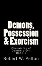 Demons, Possession & Exorcism: Facts You Need to Know -- A Multi Faith Guide (Chronicles of Demonic Evil) (Volume 1)