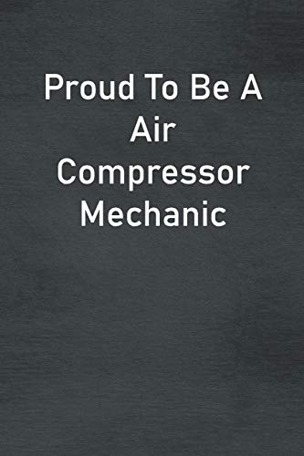 Proud To Be A Air Compressor Mechanic: Lined Notebook For Men, Women And Co Workers