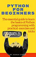 PYTHON FOR BEGINNERS: The essential guide to learn the basics of Python programming with practical exercises and tricks Front Cover