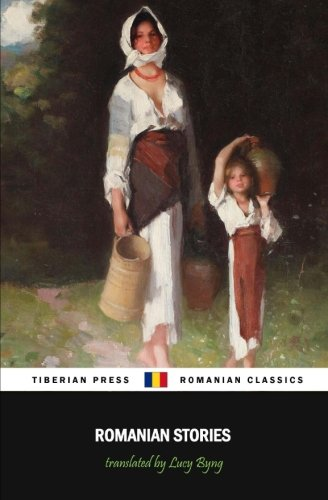 Romanian Stories (Illustrated): A Collection of Fifteen Stories Written by Some of Romania\'s Best Writers