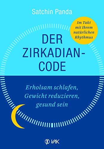 Der Zirkadian-Code: Erholsam schlafen, Gewicht reduzieren, gesund sein. So leben Sie im Einklang mit Ihrer inneren Uhr.