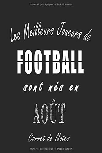 Les Meilleurs Joueurs de FOOTBALL sont nés en Août carnet de notes: Carnet de note pour les joureurs de FOOTBALL nés en Août cadeaux pour un ami, une ... collègue, quelqu'un de la famille né en Août