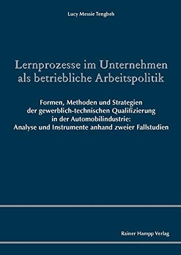 Lernprozesse im Unternehmen als betriebliche Arbeitspolitik: Formen, Methoden und Strategien der gewerblich-technischen Qualifizierung in der ... und ... und Instrumente anhand zweier Fallstudien