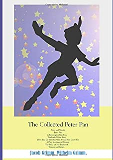 The Collected Peter Pan: Peter and Wendy, Peter Pan In Kensington Gardens, The Little White Bird, Peter Pan or the Boy Who...
