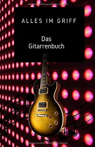 Alles im Griff Das Gitarrenbuch: gitarre lernen, mit diesem Gitarrenbuch für Anfänger und der vollständigem Grifftabelle dazu, gelingt das Spielen der Gitarre im Handumdrehen