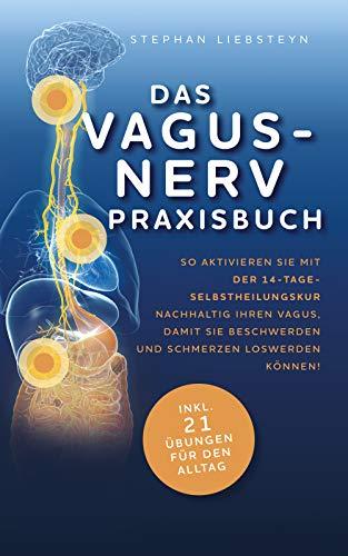 Das Vagus Nerv Praxisbuch: So aktivieren Sie mit der 14-Tage-Selbstheilungskur nachhaltig Ihren Vagus, damit Sie Beschwerden und Schmerzen loswerden können!
