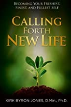 Calling Forth New Life: Becoming Your Freshest, Finest, and Fullest Self by Dr. Kirk Byron Jones (2015-11-29)