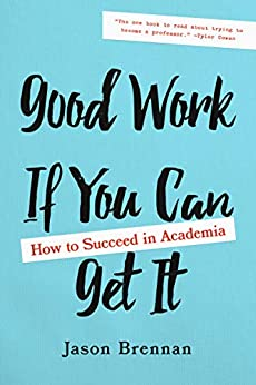Good Work If You Can Get It: How to Succeed in Academia by [Jason Brennan]