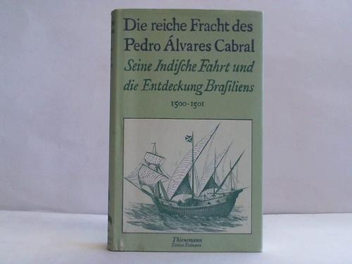 Die reiche Fracht des Pedro Alvares Cabral. Seine Indische Fahrt und die Entdeckung Brasiliens 1500-1501