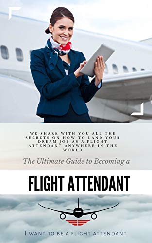 The Ultimate Guide To Becoming A Flight Attendant: This guide shares with you all the secrets on how to land your dream job as a flight attendant anywhere in the world (English Edition)