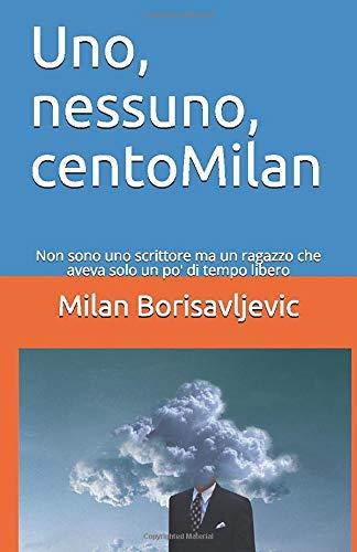 Uno, nessuno, centoMilan: Non sono uno scrittore ma avevo solo un po di tempo libero (Italian Edition)