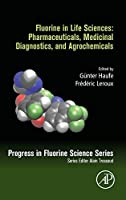 Fluorine in Life Sciences: Pharmaceuticals, Medicinal Diagnostics, and Agrochemicals: Progress in Fluorine Science Series