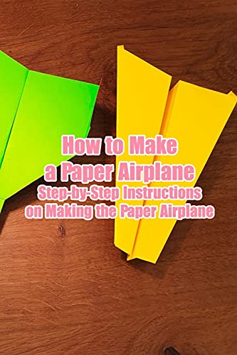 How to Make a Paper Airplane: Step-by-Step Instructions on Making the Paper Airplane: Awesome and Creative Paper Airplane Book for Kids