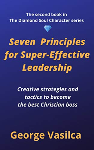 Seven Principles for Super-Effective Leadership : Creative Strategies and Tactics to become the best Christian Boss (The Diamond Soul Character Book 2) by [George Vasilca]