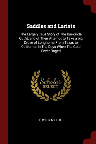 SADDLES & LARIATS: The Largely True Story of the Bar-Circle Outfit, and of Their Attempt to Take a Big Drove of Longhorns from Texas to California, in the Days When the Gold Fever Raged