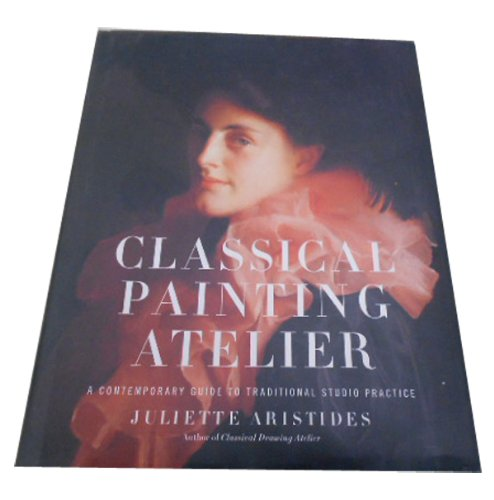 Classical Painting Atelier: A Contemporary Guide to Traditional Studio Practice