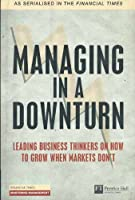 Managing in a Downturn: Leading Business thinkers on how to grow when markets don't (Financial Times Series)