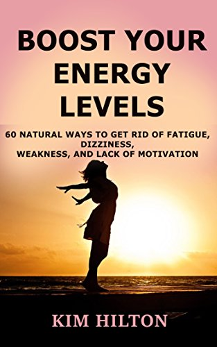 Boost Your Energy Levels: 60 Natural Ways to Get Rid of Fatigue, Dizziness, Weakness, And Lack of Motivation