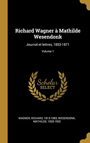 FRE-RICHARD WAGNER A MATHILDE: Journal Et Lettres, 1853-1871; Volume 1