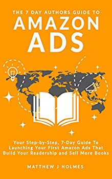 The 7 Day Authors Guide To Amazon Ads  Your Step-by-Step 7-Day Guide To Launching Your First Amazon Ads That Build Your Readership and Sell More Books  The 7 Day Author Series