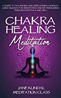 Chakra Healing Meditation: A Guide to Balancing and Unblocking Chakras, Using Mudras for Meditation and Re-energizing Through Crystals and Oils
