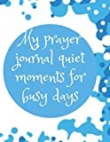 My Prayer Journal Quiet Moments For Busy Days: Guide To Prayer, Praise and Thanks Modern Calligraphy and Lettering : Journal and Notebook gift - With Lined and Blank Pages