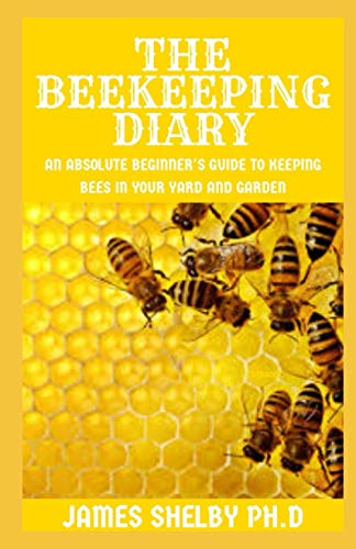 THE BEEKEEPING DIARY: An Absolute Beginner's Guide to Keeping Bees in Your Yard and Garden