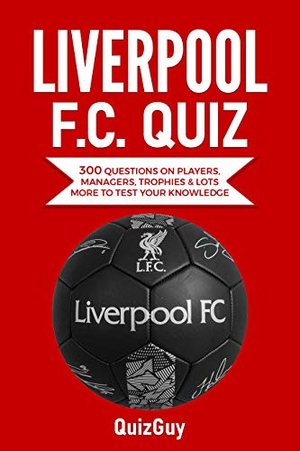 Liverpool F.C. Quiz: 300 Questions on Players, Managers, Trophies & Lots More to Test Your Knowledge (Football Quiz Books)