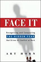 Face It: Recognizing and Conquering the Hidden Fear That Drives All Conflict at Work