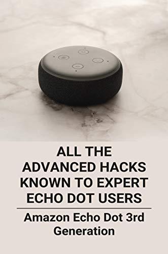 All The Advanced Hacks Known To Expert Echo Dot Users: Amazon Echo Dot 3rd Generation: Amazon Echo Dot Setup (English Edition)